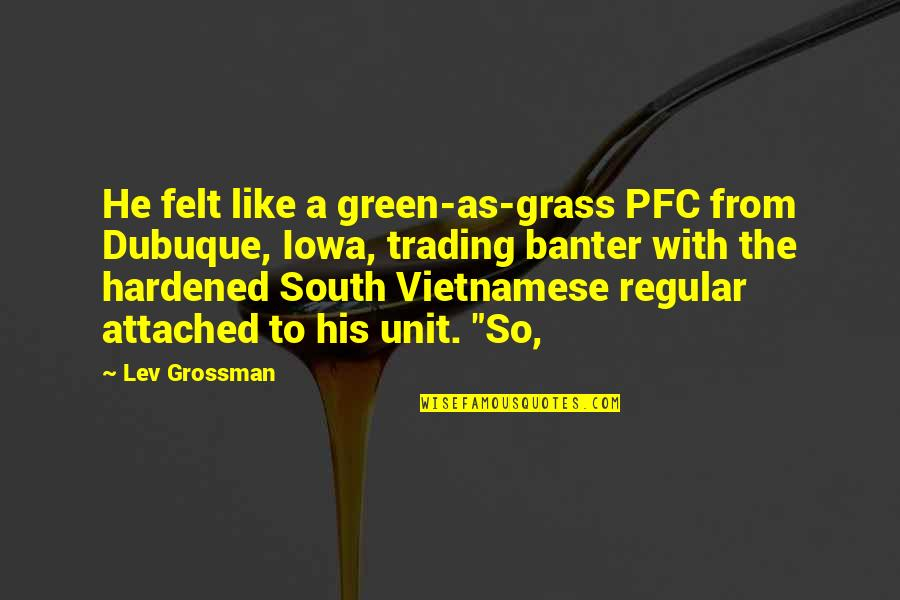 Vietnamese Quotes By Lev Grossman: He felt like a green-as-grass PFC from Dubuque,