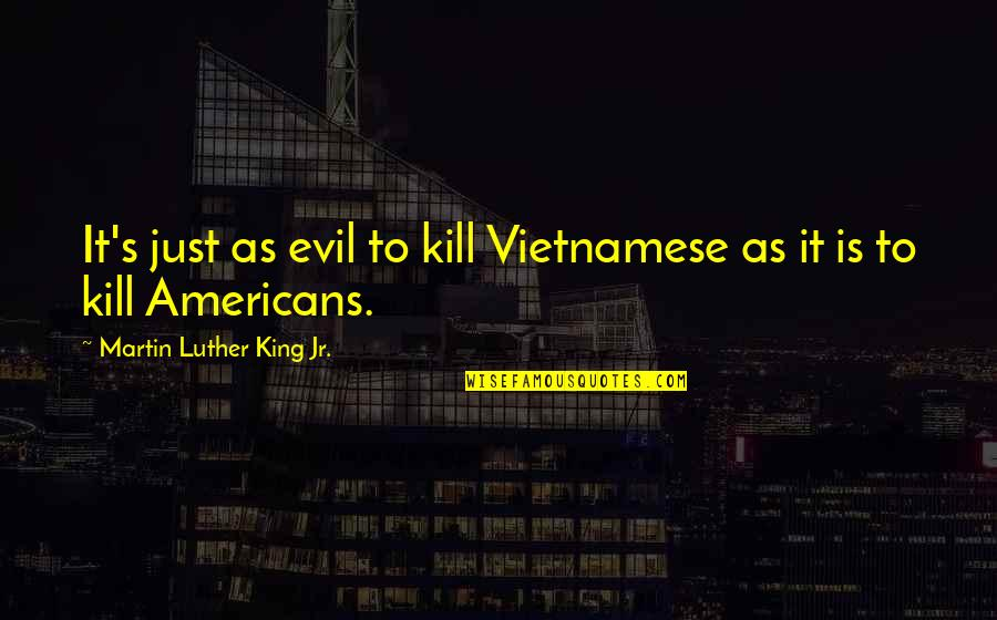 Vietnamese Quotes By Martin Luther King Jr.: It's just as evil to kill Vietnamese as