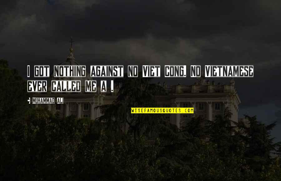 Vietnamese Quotes By Muhammad Ali: I got nothing against no Viet Cong. No