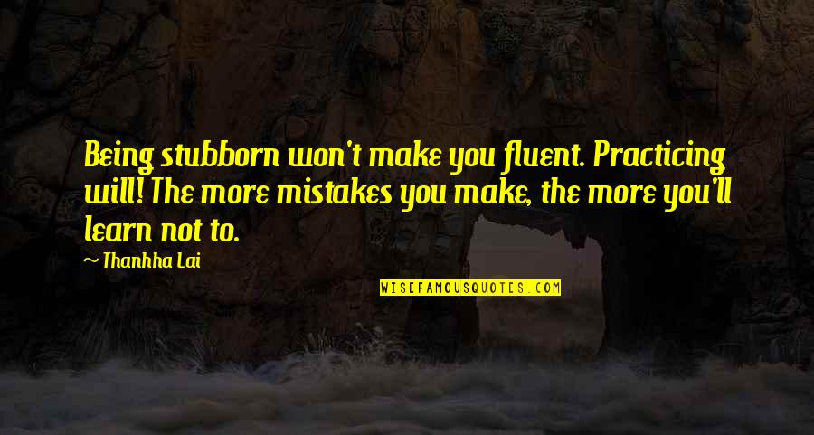 Vietnamese Quotes By Thanhha Lai: Being stubborn won't make you fluent. Practicing will!