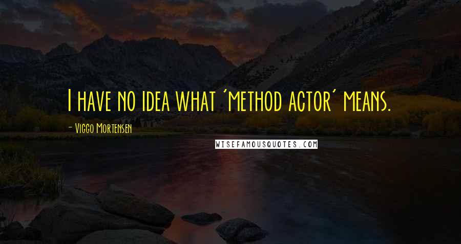 Viggo Mortensen quotes: I have no idea what 'method actor' means.