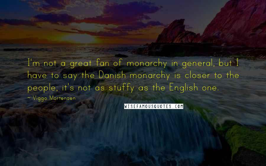Viggo Mortensen quotes: I'm not a great fan of monarchy in general, but I have to say the Danish monarchy is closer to the people; it's not as stuffy as the English one.
