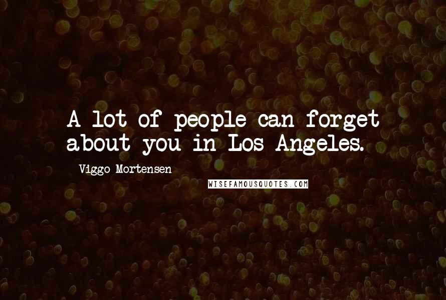 Viggo Mortensen quotes: A lot of people can forget about you in Los Angeles.