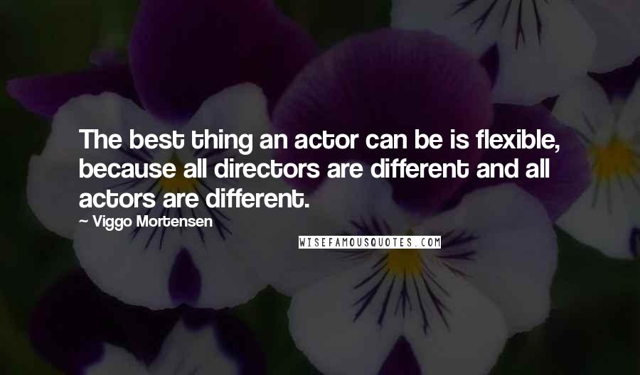 Viggo Mortensen quotes: The best thing an actor can be is flexible, because all directors are different and all actors are different.