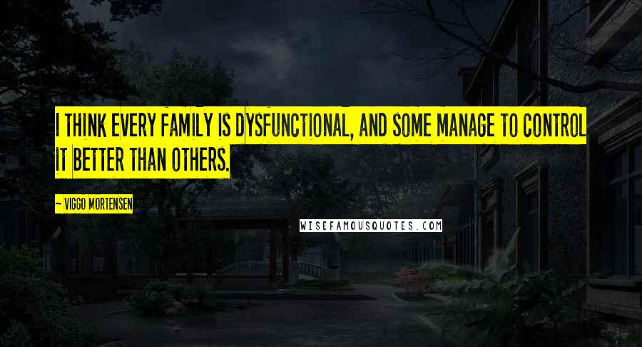 Viggo Mortensen quotes: I think every family is dysfunctional, and some manage to control it better than others.