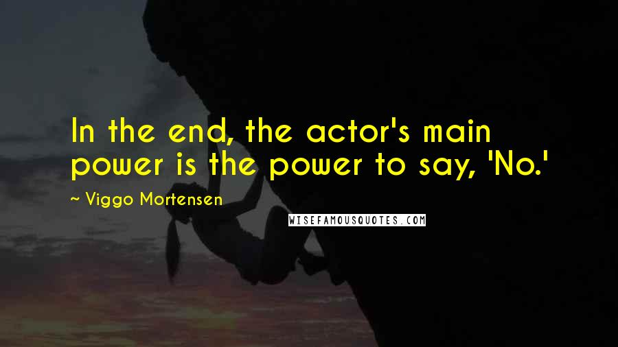 Viggo Mortensen quotes: In the end, the actor's main power is the power to say, 'No.'
