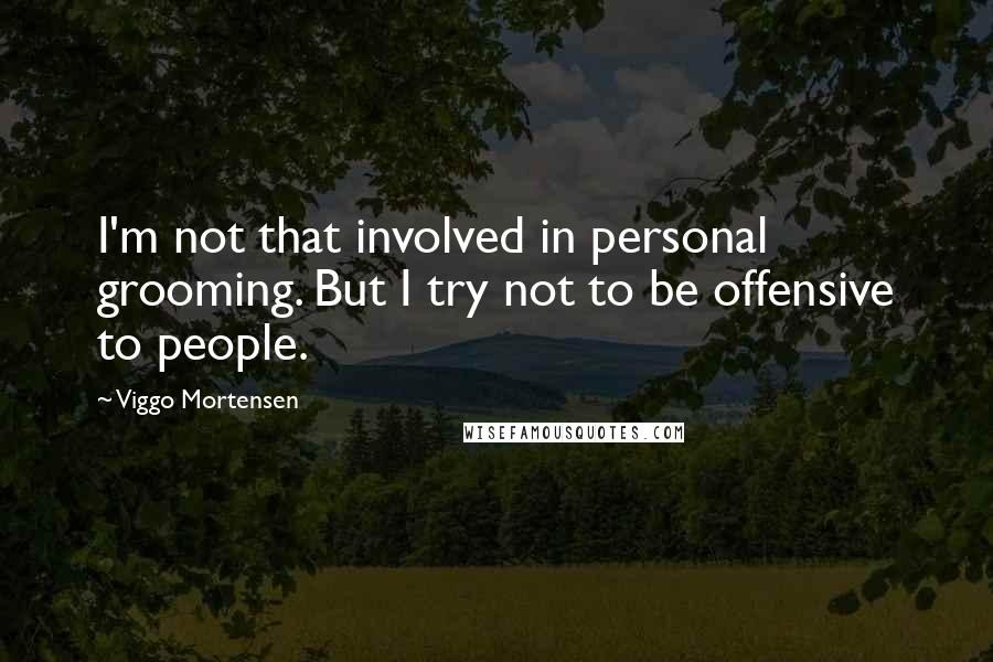 Viggo Mortensen quotes: I'm not that involved in personal grooming. But I try not to be offensive to people.