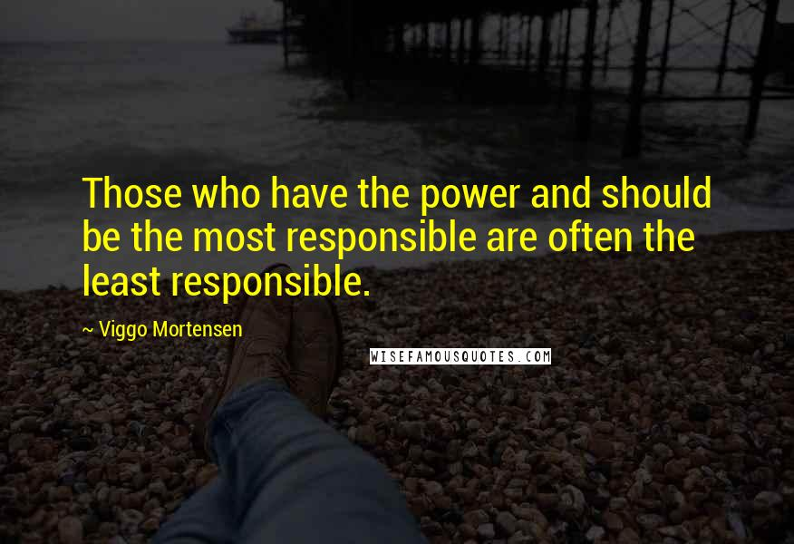 Viggo Mortensen quotes: Those who have the power and should be the most responsible are often the least responsible.
