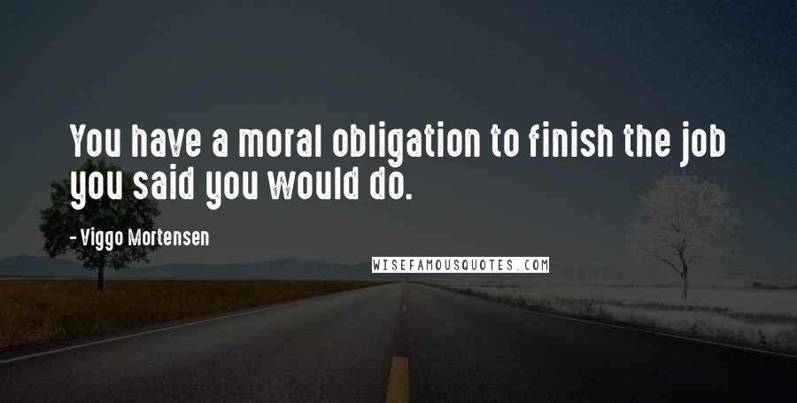 Viggo Mortensen quotes: You have a moral obligation to finish the job you said you would do.