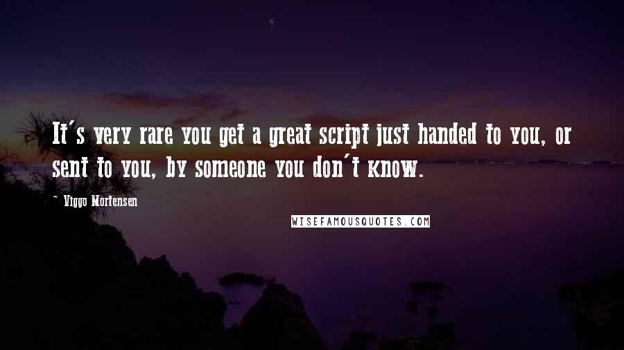 Viggo Mortensen quotes: It's very rare you get a great script just handed to you, or sent to you, by someone you don't know.
