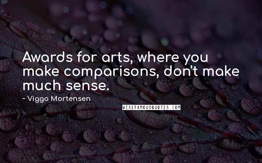 Viggo Mortensen quotes: Awards for arts, where you make comparisons, don't make much sense.