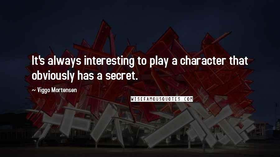 Viggo Mortensen quotes: It's always interesting to play a character that obviously has a secret.