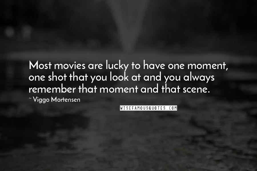 Viggo Mortensen quotes: Most movies are lucky to have one moment, one shot that you look at and you always remember that moment and that scene.