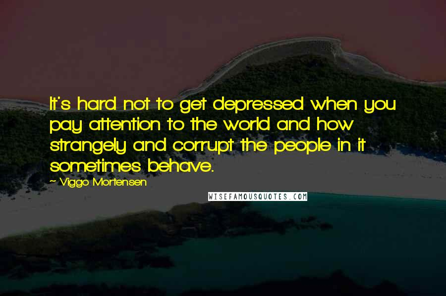 Viggo Mortensen quotes: It's hard not to get depressed when you pay attention to the world and how strangely and corrupt the people in it sometimes behave.