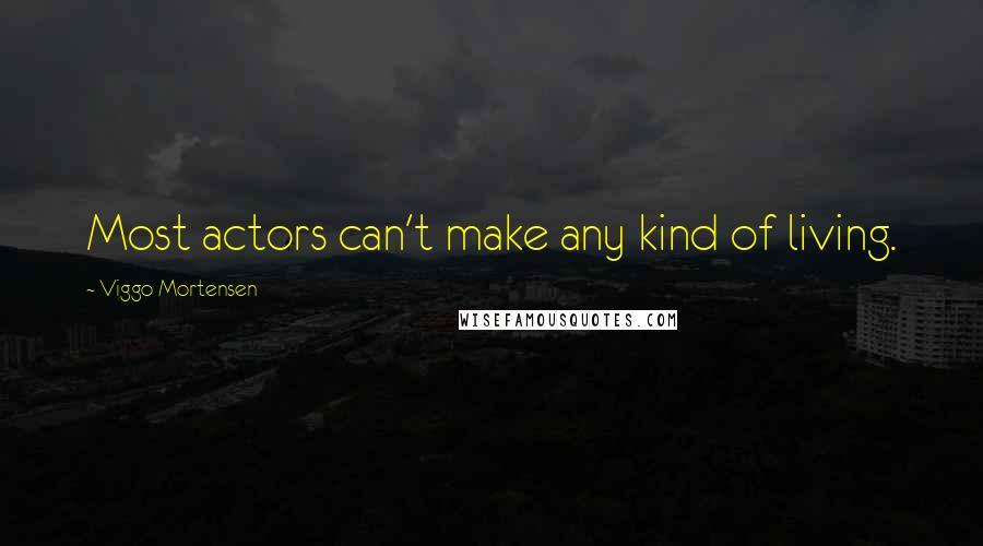 Viggo Mortensen quotes: Most actors can't make any kind of living.