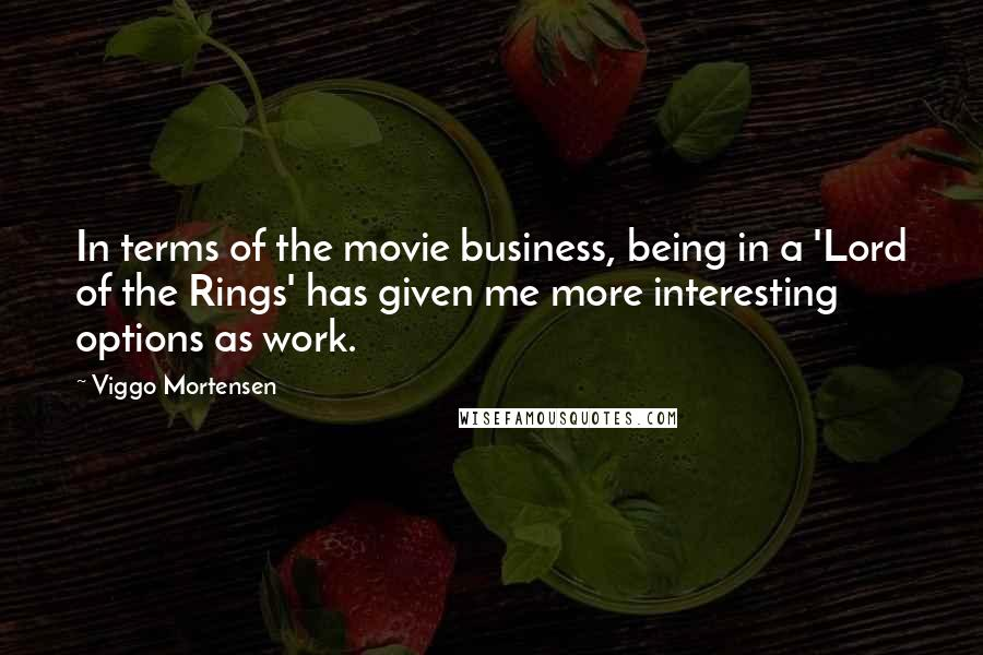 Viggo Mortensen quotes: In terms of the movie business, being in a 'Lord of the Rings' has given me more interesting options as work.