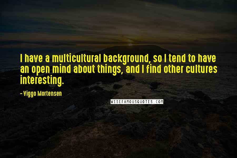 Viggo Mortensen quotes: I have a multicultural background, so I tend to have an open mind about things, and I find other cultures interesting.