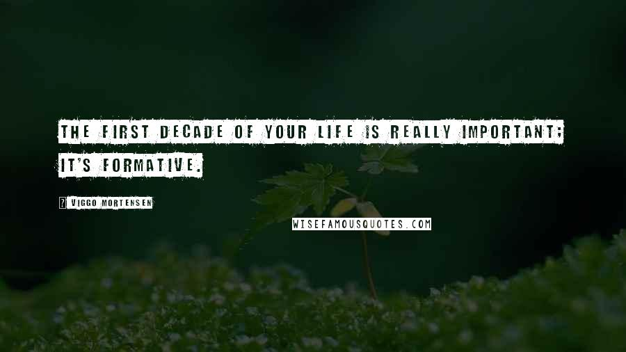 Viggo Mortensen quotes: The first decade of your life is really important; it's formative.