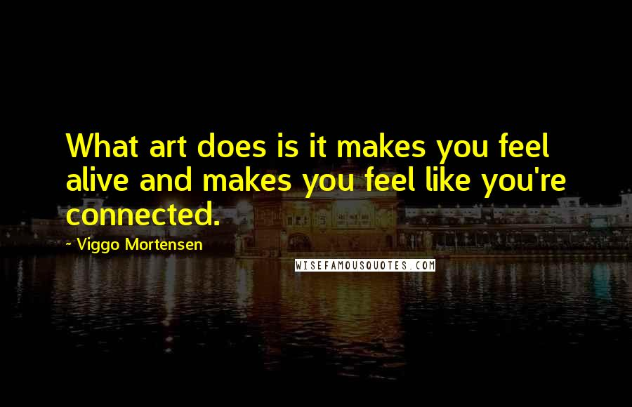 Viggo Mortensen quotes: What art does is it makes you feel alive and makes you feel like you're connected.