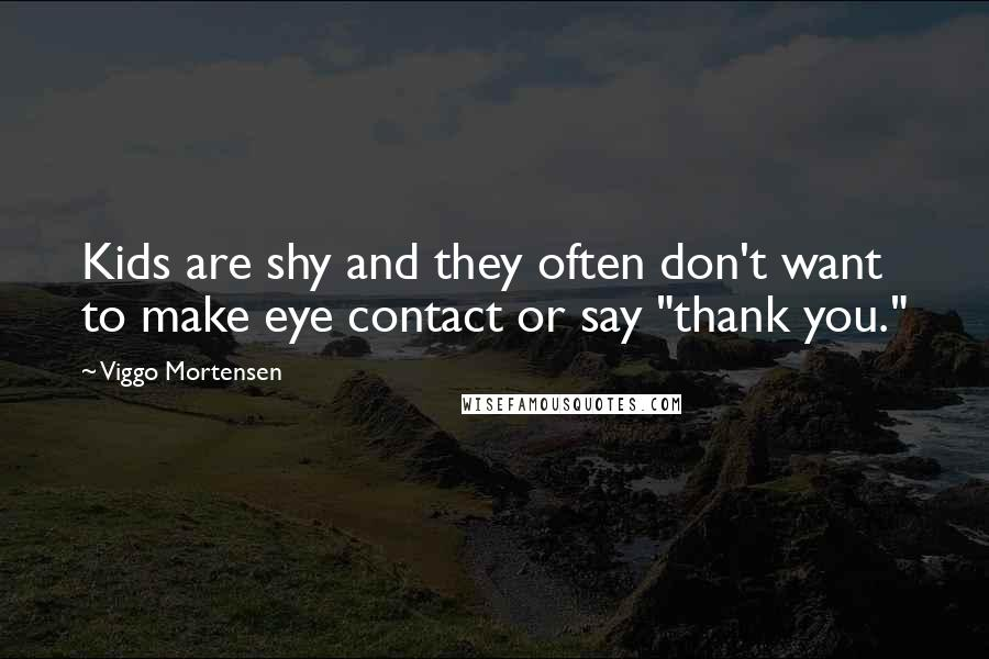 """Viggo Mortensen quotes: Kids are shy and they often don't want to make eye contact or say """"thank you."""""""