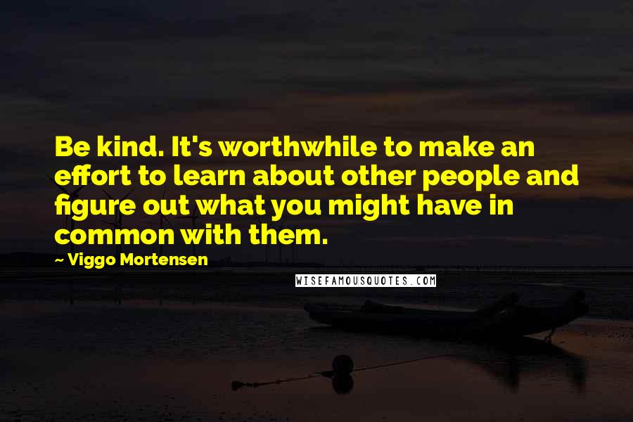 Viggo Mortensen quotes: Be kind. It's worthwhile to make an effort to learn about other people and figure out what you might have in common with them.