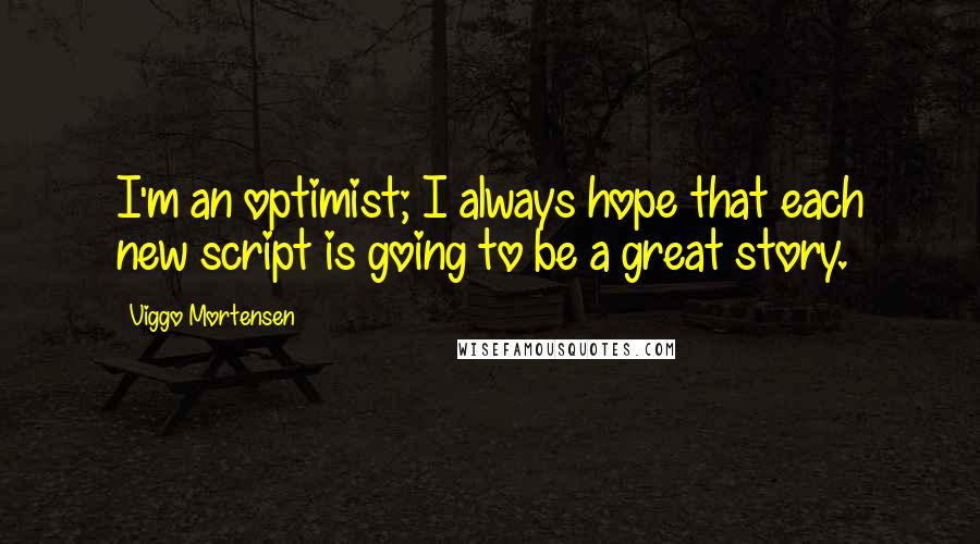 Viggo Mortensen quotes: I'm an optimist; I always hope that each new script is going to be a great story.