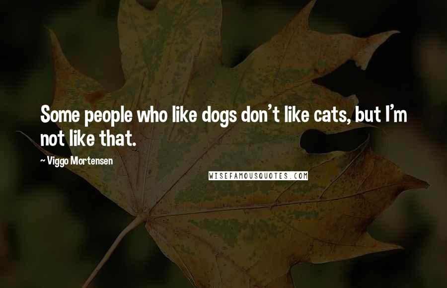 Viggo Mortensen quotes: Some people who like dogs don't like cats, but I'm not like that.