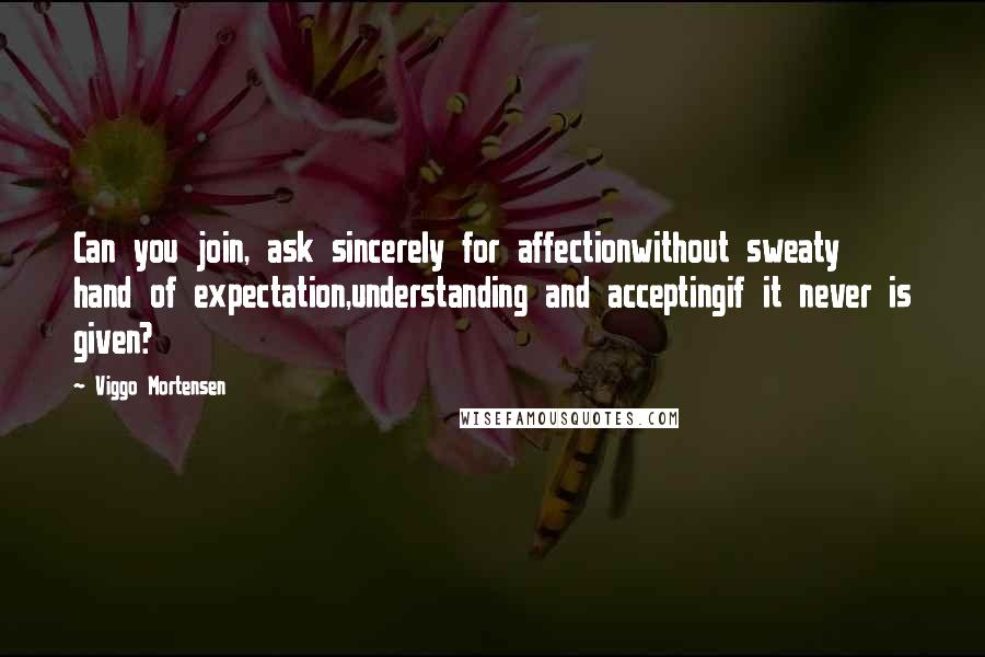 Viggo Mortensen quotes: Can you join, ask sincerely for affectionwithout sweaty hand of expectation,understanding and acceptingif it never is given?