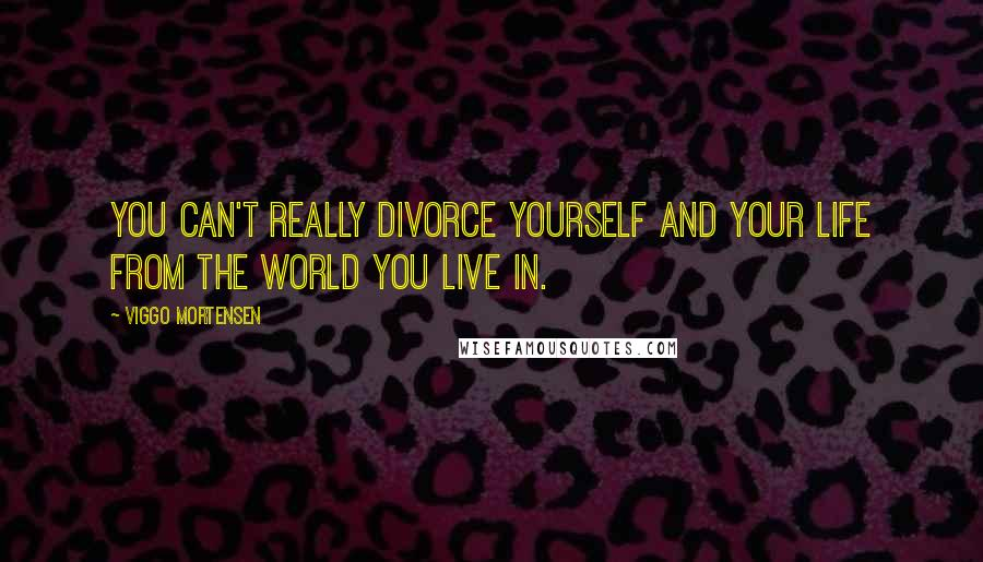 Viggo Mortensen quotes: You can't really divorce yourself and your life from the world you live in.