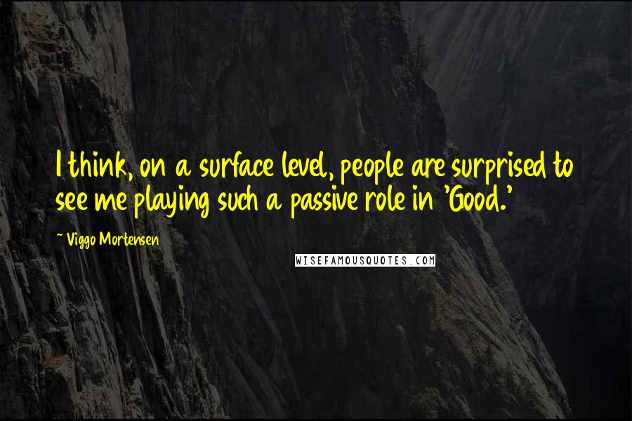 Viggo Mortensen quotes: I think, on a surface level, people are surprised to see me playing such a passive role in 'Good.'