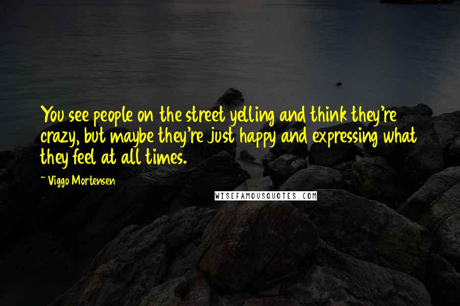 Viggo Mortensen quotes: You see people on the street yelling and think they're crazy, but maybe they're just happy and expressing what they feel at all times.