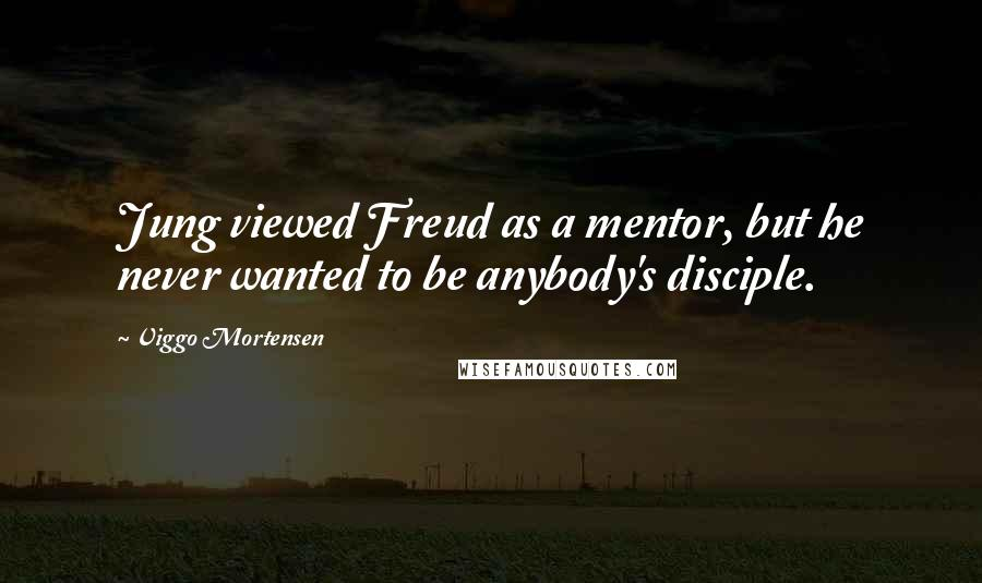 Viggo Mortensen quotes: Jung viewed Freud as a mentor, but he never wanted to be anybody's disciple.