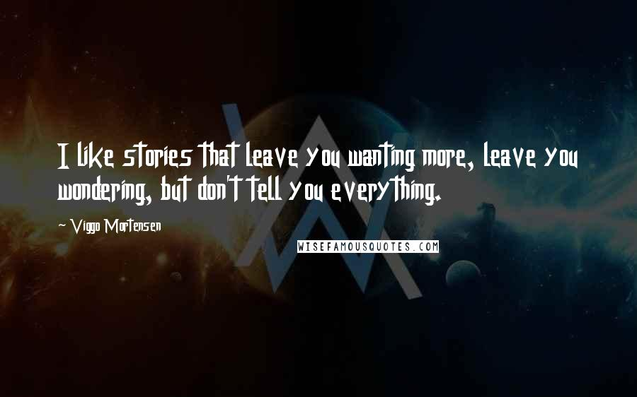 Viggo Mortensen quotes: I like stories that leave you wanting more, leave you wondering, but don't tell you everything.