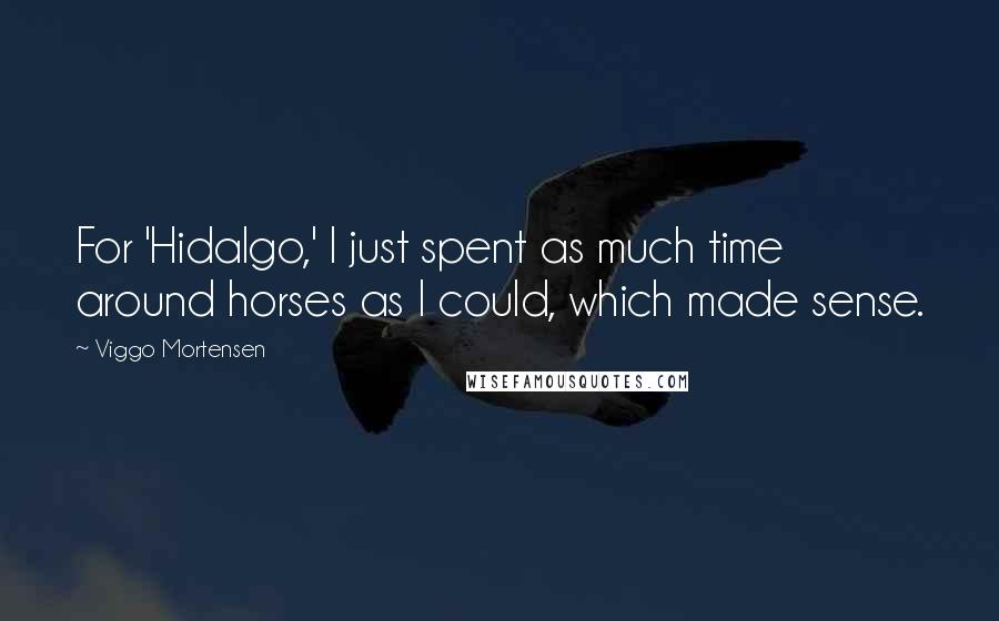 Viggo Mortensen quotes: For 'Hidalgo,' I just spent as much time around horses as I could, which made sense.