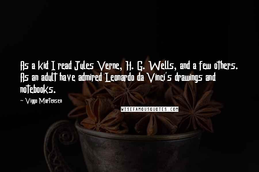 Viggo Mortensen quotes: As a kid I read Jules Verne, H. G. Wells, and a few others. As an adult have admired Leonardo da Vinci's drawings and notebooks.