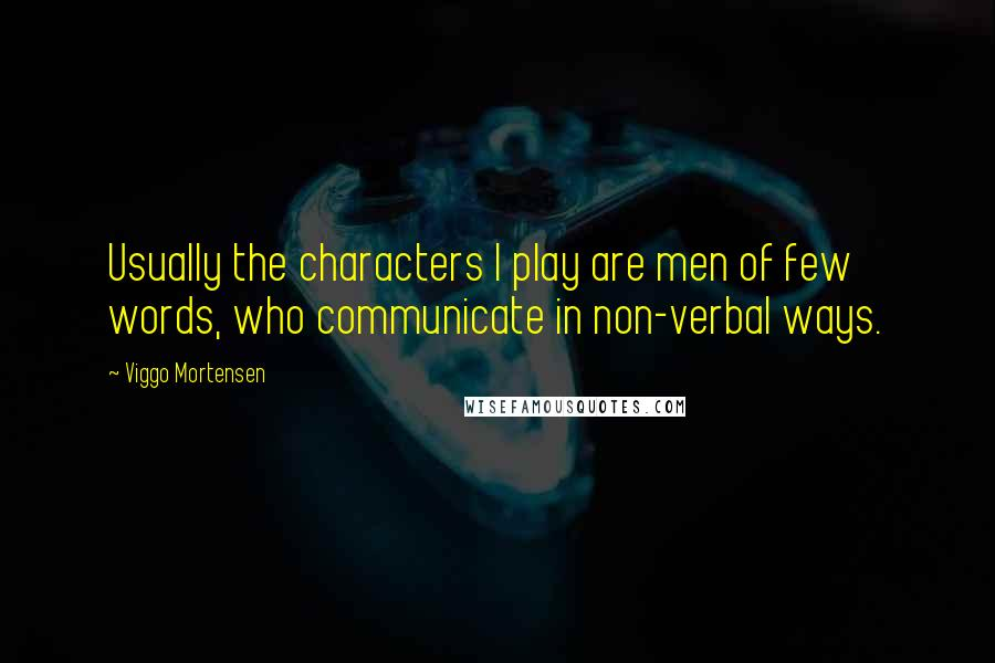 Viggo Mortensen quotes: Usually the characters I play are men of few words, who communicate in non-verbal ways.
