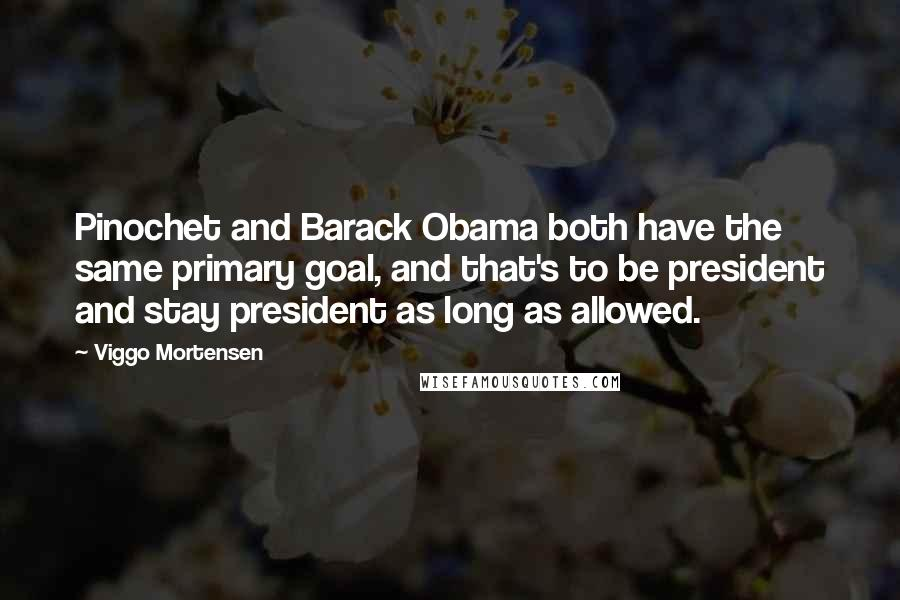 Viggo Mortensen quotes: Pinochet and Barack Obama both have the same primary goal, and that's to be president and stay president as long as allowed.