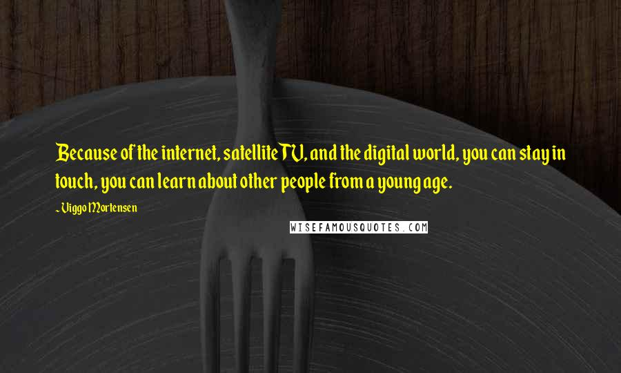Viggo Mortensen quotes: Because of the internet, satellite TV, and the digital world, you can stay in touch, you can learn about other people from a young age.