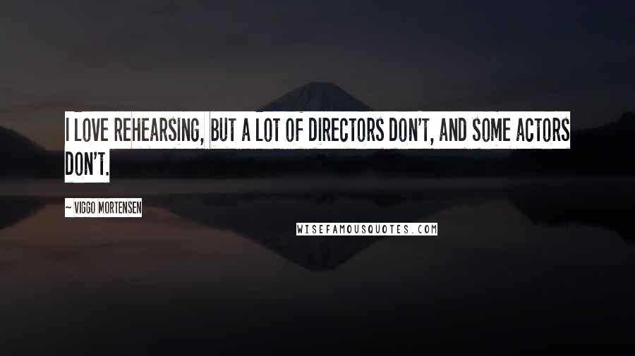 Viggo Mortensen quotes: I love rehearsing, but a lot of directors don't, and some actors don't.