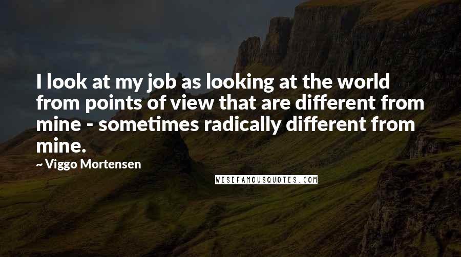 Viggo Mortensen quotes: I look at my job as looking at the world from points of view that are different from mine - sometimes radically different from mine.