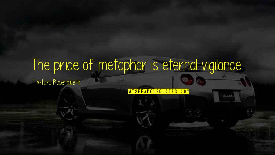 Vigilance Quotes By Arturo Rosenblueth: The price of metaphor is eternal vigilance.