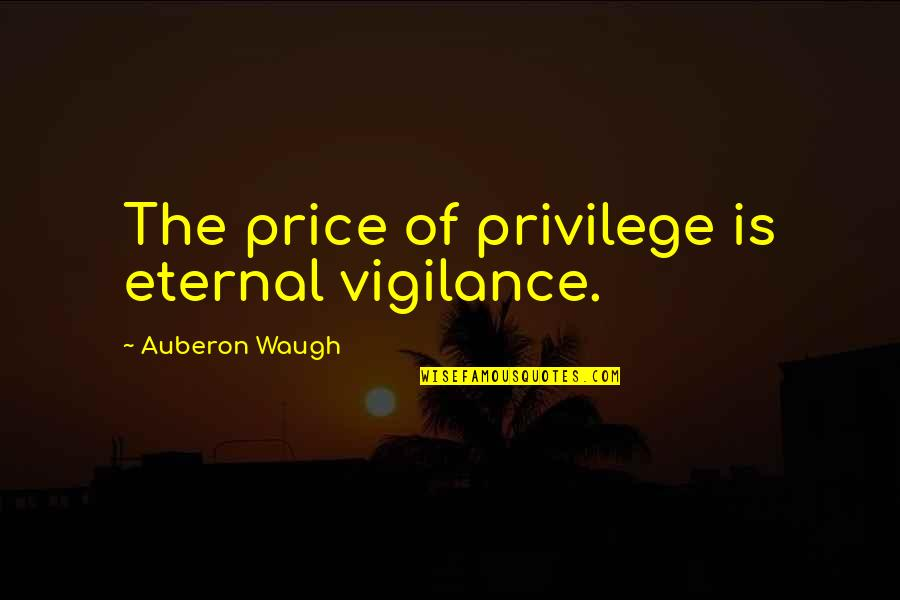Vigilance Quotes By Auberon Waugh: The price of privilege is eternal vigilance.