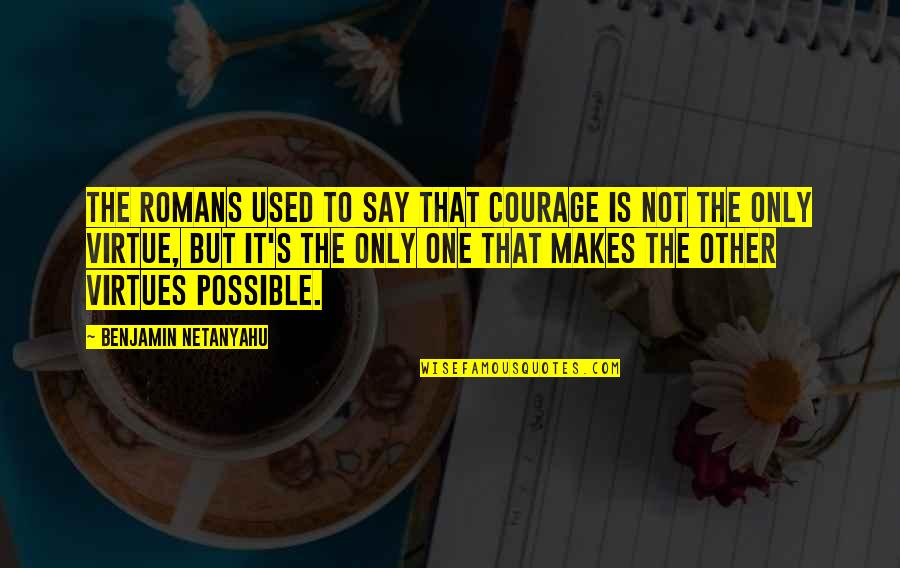 Vigilance Quotes By Benjamin Netanyahu: The Romans used to say that courage is