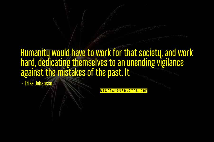Vigilance Quotes By Erika Johansen: Humanity would have to work for that society,