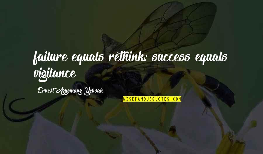 Vigilance Quotes By Ernest Agyemang Yeboah: failure equals rethink; success equals vigilance