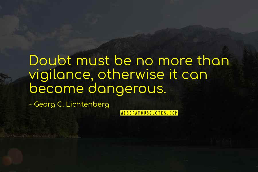 Vigilance Quotes By Georg C. Lichtenberg: Doubt must be no more than vigilance, otherwise