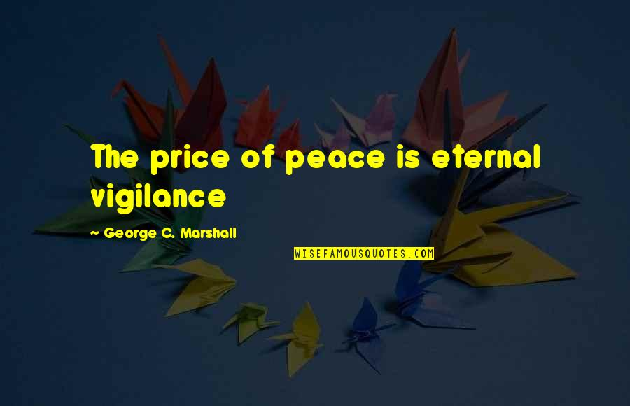 Vigilance Quotes By George C. Marshall: The price of peace is eternal vigilance