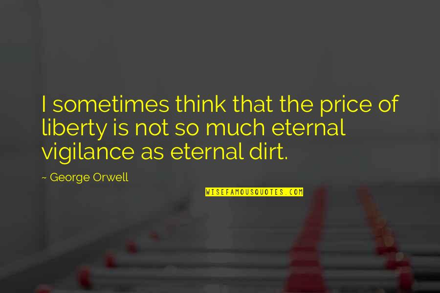 Vigilance Quotes By George Orwell: I sometimes think that the price of liberty