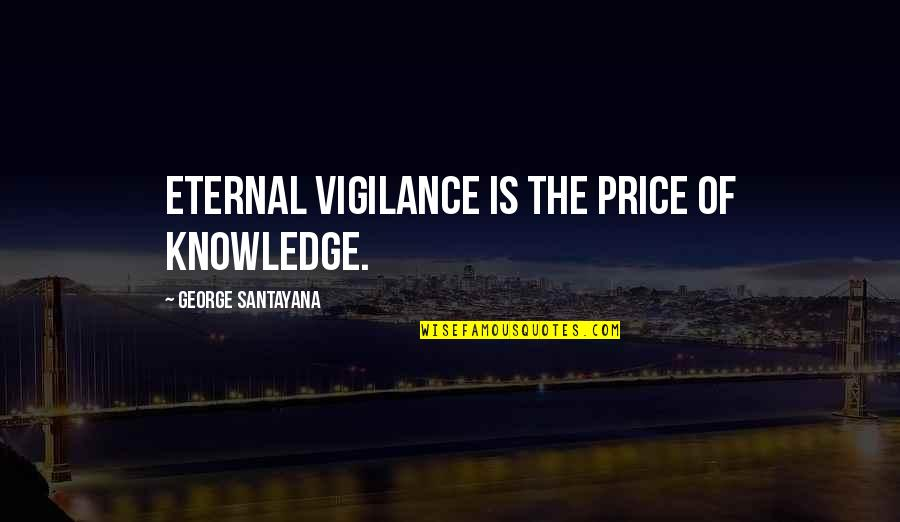 Vigilance Quotes By George Santayana: Eternal vigilance is the price of knowledge.