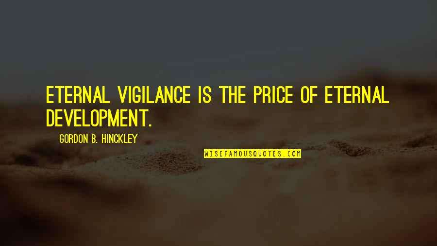 Vigilance Quotes By Gordon B. Hinckley: Eternal vigilance is the price of eternal development.